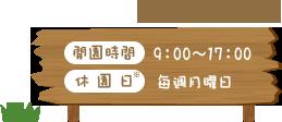 [開園時間]9:00~17:00 [休園日]毎週月曜日 ※月曜日が祝日の場合は翌日 ※年末年始(12/29~1/3)